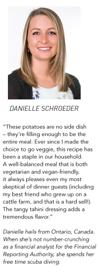 "Danielle Schroeder - ""These potatoes are no side dish – they're filling enough to be the entire meal. Ever since I made the choice to go veggie, this recipe has been a staple in our household. A well-balanced meal that is both vegetarian and vegan-friendly, it always pleases even my most skeptical of dinner guests (including my best friend who grew up on a cattle farm, and that is a hard sell!). The tangy tahini dressing adds a tremendous flavor."" Danielle hails from Ontario, Canada. When she's not number-crunching as a financial analyst for the Financial Reporting Authority, she spends her free time scuba diving."