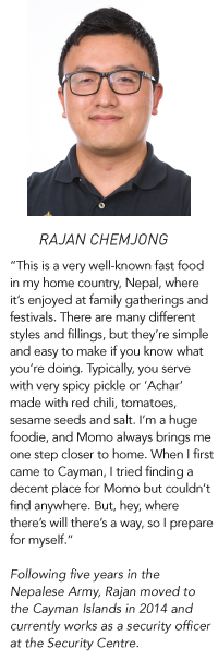 "Rajan Chemjong: ""This is a very well-known fast food in my home country, Nepal, where it's enjoyed at family gatherings and festivals. There are many different styles and fillings, but they're simple and easy to make if you know what you're doing. Typically, you serve with very spicy pickle or 'Achar' made with red chili, tomatoes, sesame seeds and salt. I'm a huge foodie, and Momo always brings me one step closer to home. When I first came to Cayman, I tried finding a decent place for Momo but couldn't find anywhere. But, hey, where there's will there's a way, so I prepare for myself."" Following five years in the Nepalese Army, Rajan moved to the Cayman Islands in 2014 and currently works as a security officer at the Security Centre."